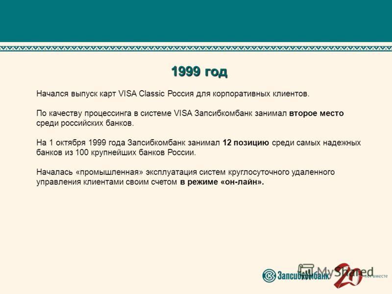 1999 год Начался выпуск карт VISA Classic Россия для корпоративных клиентов. По качеству процессинга в системе VISA Запсибкомбанк занимал второе место среди российских банков. На 1 октября 1999 года Запсибкомбанк занимал 12 позицию среди самых надежн