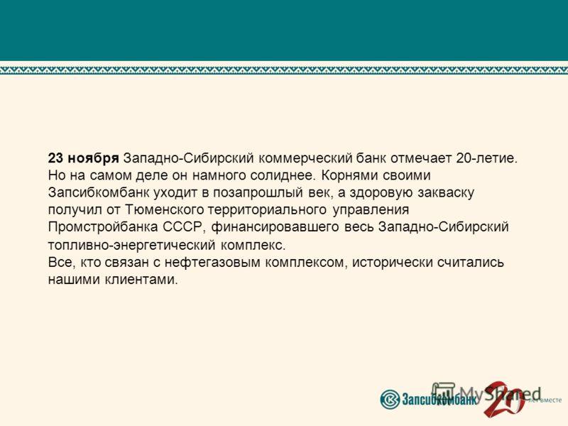 23 ноября Западно-Сибирский коммерческий банк отмечает 20-летие. Но на самом деле он намного солиднее. Корнями своими Запсибкомбанк уходит в позапрошлый век, а здоровую закваску получил от Тюменского территориального управления Промстройбанка СССР, ф