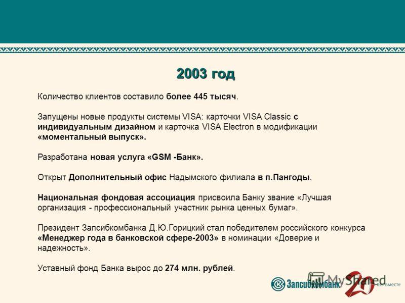 2003 год Количество клиентов составило более 445 тысяч. Запущены новые продукты системы VISA: карточки VISA Classic с индивидуальным дизайном и карточка VISA Electron в модификации «моментальный выпуск». Разработана новая услуга «GSM -Банк». Открыт Д