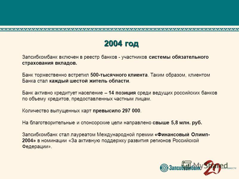 2004 год Запсибкомбанк включен в реестр банков - участников системы обязательного страхования вкладов. Банк торжественно встретил 500-тысячного клиента. Таким образом, клиентом Банка стал каждый шестой житель области. Банк активно кредитует население