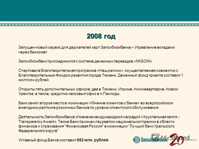 2008 год Запущен новый сервис для держателей карт Запсибкомбанка – Управление вкладами через банкомат. Запсибкомбанк присоединился к системе денежных переводов «MIGOM». Стартовала благотворительная программа «Наш регион», осуществляемая совместно с Б
