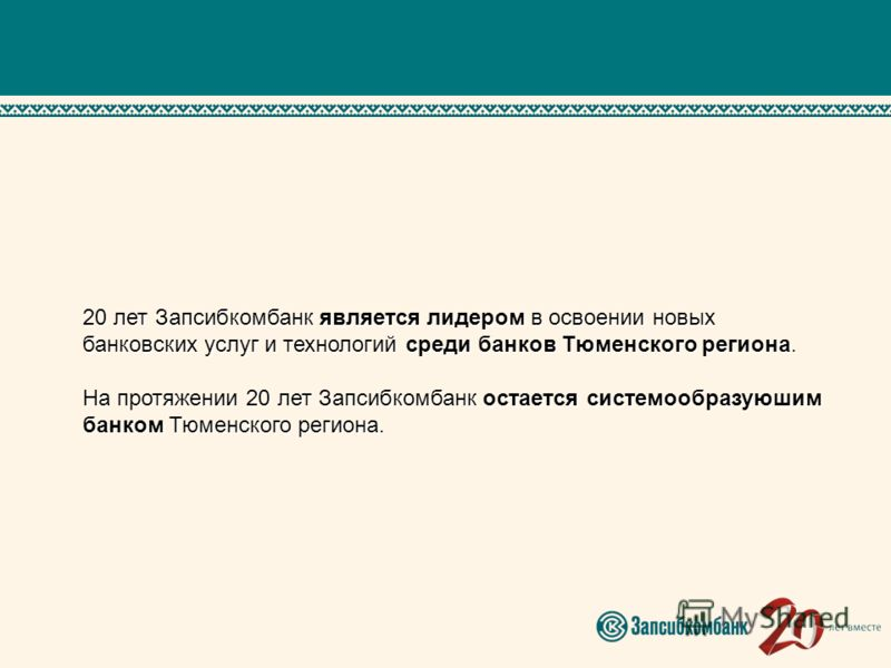 20 лет Запсибкомбанк является лидером в освоении новых банковских услуг и технологий среди банков Тюменского региона. На протяжении 20 лет Запсибкомбанк остается системообразуюшим банком Тюменского региона.