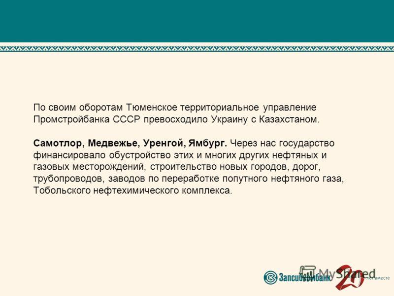 По своим оборотам Тюменское территориальное управление Промстройбанка СССР превосходило Украину с Казахстаном. Самотлор, Медвежье, Уренгой, Ямбург. Через нас государство финансировало обустройство этих и многих других нефтяных и газовых месторождений