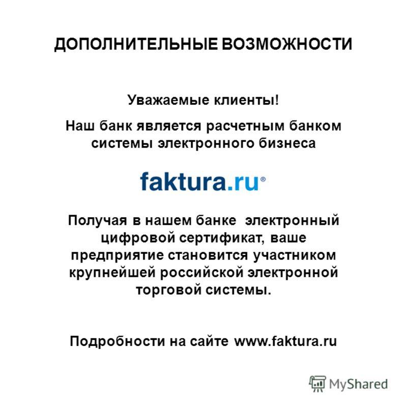 ДОПОЛНИТЕЛЬНЫЕ ВОЗМОЖНОСТИ Уважаемые клиенты! Наш банк является расчетным банком системы электронного бизнеса Получая в нашем банке электронный цифровой сертификат, ваше предприятие становится участником крупнейшей российской электронной торговой сис