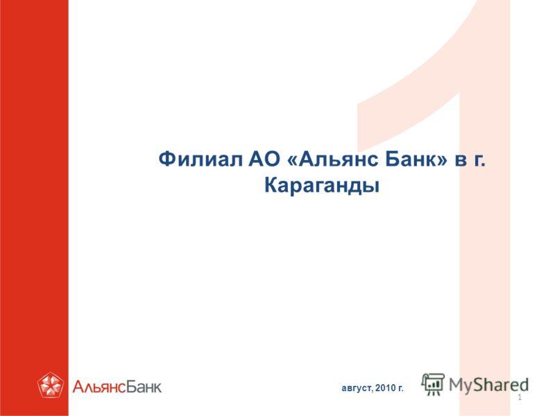 1 Филиал АО «Альянс Банк» в г. Караганды август, 2010 г.