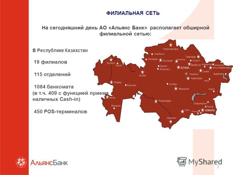 3 ФИЛИАЛЬНАЯ СЕТЬ На сегодняшний день АО «Альянс Банк» располагает обширной филиальной сетью: В Республике Казахстан 19 филиалов 115 отделений 1084 банкомата (в т.ч. 409 с функцией приема наличных Cash-in) 450 POS-терминалов