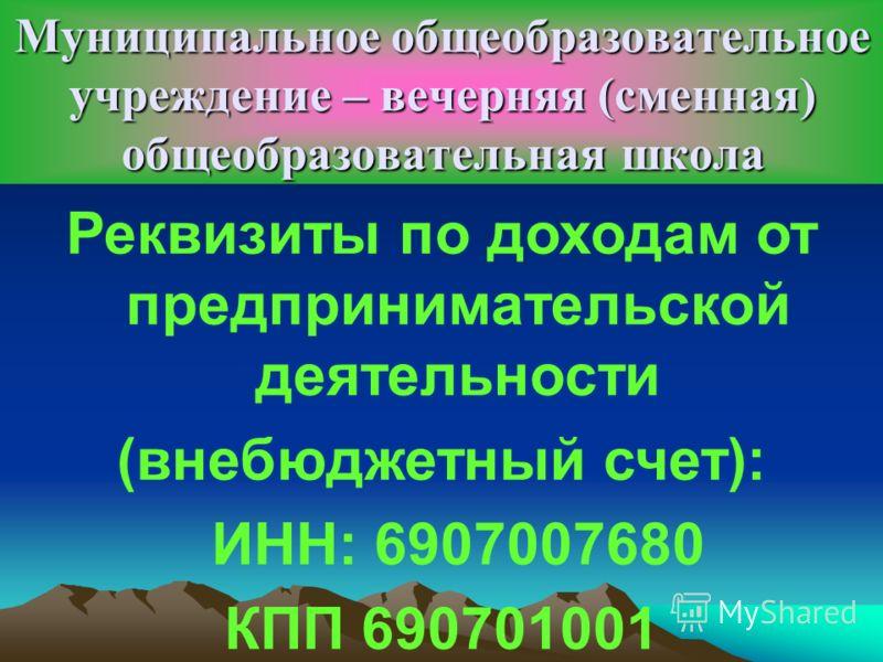 Муниципальное общеобразовательное учреждение – вечерняя (сменная) общеобразовательная школа Реквизиты по доходам от предпринимательской деятельности (внебюджетный счет): ИНН: 6907007680 КПП 690701001