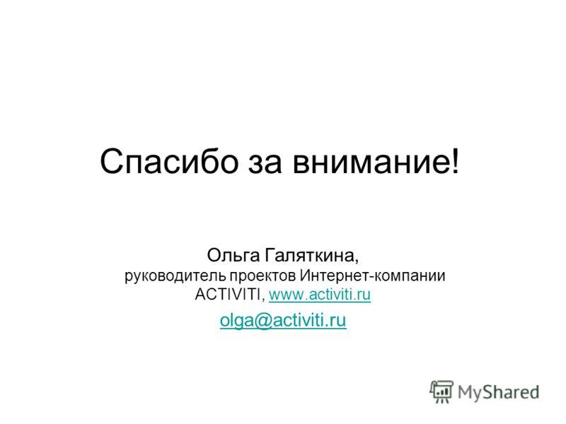 Спасибо за внимание! Ольга Галяткина, руководитель проектов Интернет-компании ACTIVITI, www.activiti.ruwww.activiti.ru olga@activiti.ru