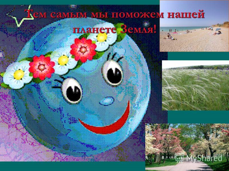 Тем самым мы поможем нашей планете Земля!