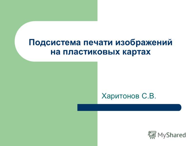 Подсистема печати изображений на пластиковых картах Харитонов С.В.