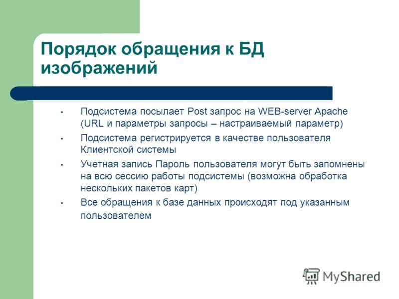 Порядок обращения к БД изображений Подсистема посылает Post запрос на WEB-server Apache (URL и параметры запросы – настраиваемый параметр) Подсистема регистрируется в качестве пользователя Клиентской системы Учетная запись Пароль пользователя могут б