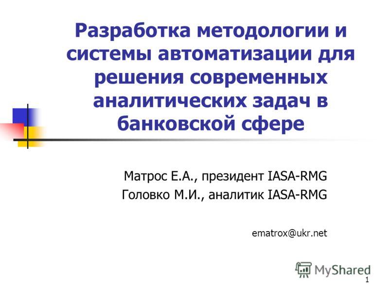 1 Разработка методологии и системы автоматизации для решения современных аналитических задач в банковской сфере Матрос Е.А., президент IASA-RMG Головко М.И., аналитик IASA-RMG ematrox@ukr.net
