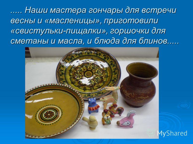 ..... Наши мастера гончары для встречи весны и «масленицы», приготовили «свистульки-пищалки», горшочки для сметаны и масла, и блюда для блинов.....