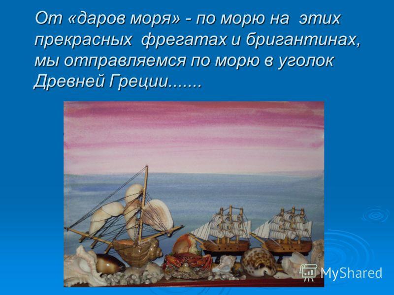 От «даров моря» - по морю на этих прекрасных фрегатах и бригантинах, мы отправляемся по морю в уголок Древней Греции.......