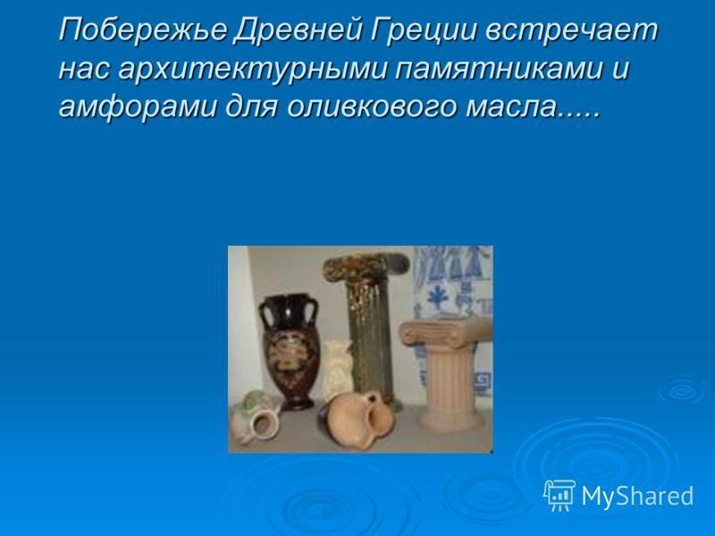 Побережье Древней Греции встречает нас архитектурными памятниками и амфорами для оливкового масла.....
