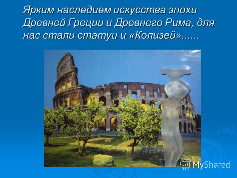 Ярким наследием искусства эпохи Древней Греции и Древнего Рима, для нас стали статуи и «Колизей»......