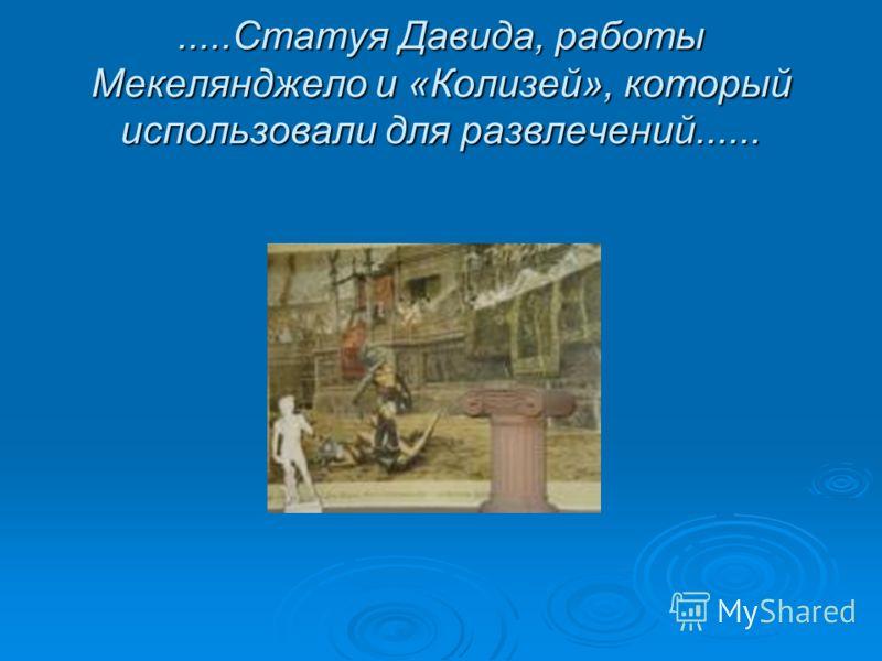 .....Статуя Давида, работы Мекелянджело и «Колизей», который использовали для развлечений......