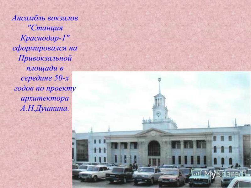 Ансамбль вокзалов Станция Краснодар-1 сформировался на Привокзальной площади в середине 50-х годов по проекту архитектора А.Н.Душкина.