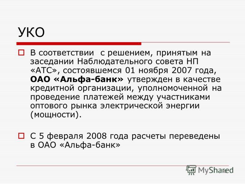 6 УКО В соответствии с решением, принятым на заседании Наблюдательного совета НП «АТС», состоявшемся 01 ноября 2007 года, ОАО «Альфа-банк» утвержден в качестве кредитной организации, уполномоченной на проведение платежей между участниками оптового ры