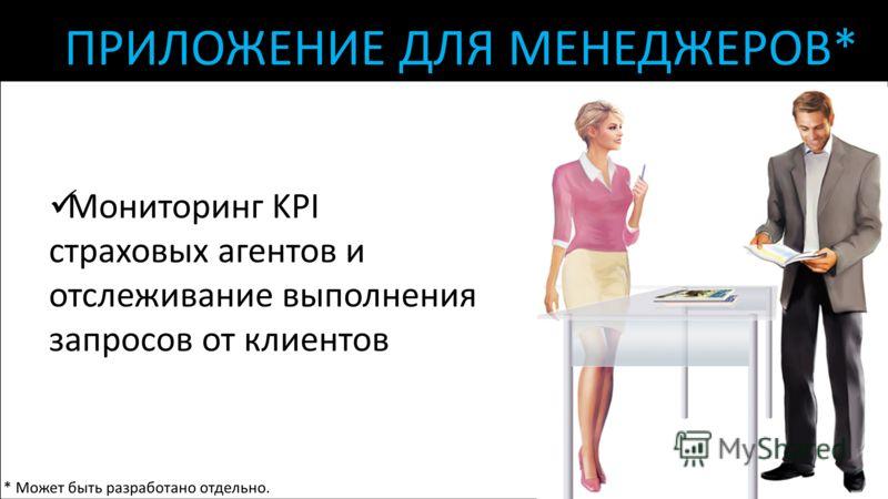 ПРИЛОЖЕНИЕ ДЛЯ МЕНЕДЖЕРОВ* Мониторинг KPI страховых агентов и отслеживание выполнения запросов от клиентов * Может быть разработано отдельно.