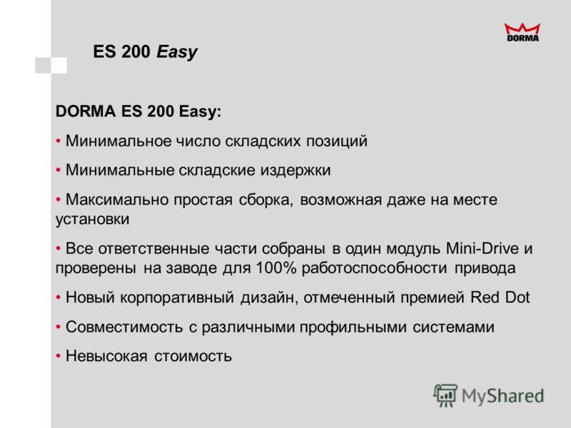ES 200 Easy DORMA ES 200 Easy: Минимальное число складских позиций Минимальные складские издержки Максимально простая сборка, возможная даже на месте установки Все ответственные части собраны в один модуль Mini-Drive и проверены на заводе для 100% ра