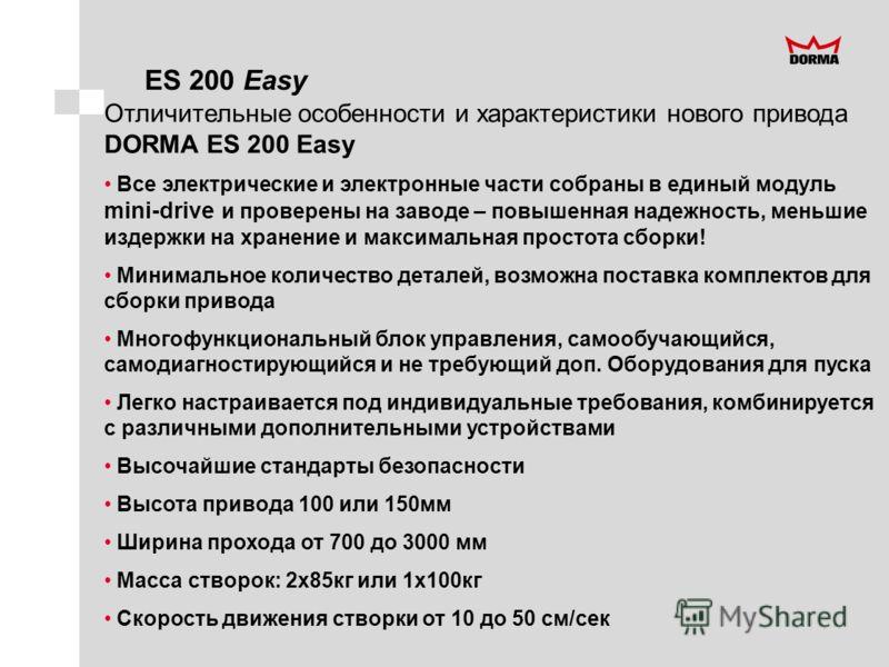 ES 200 Easy Отличительные особенности и характеристики нового привода DORMA ES 200 Easy Все электрические и электронные части собраны в единый модуль mini-drive и проверены на заводе – повышенная надежность, меньшие издержки на хранение и максимальна