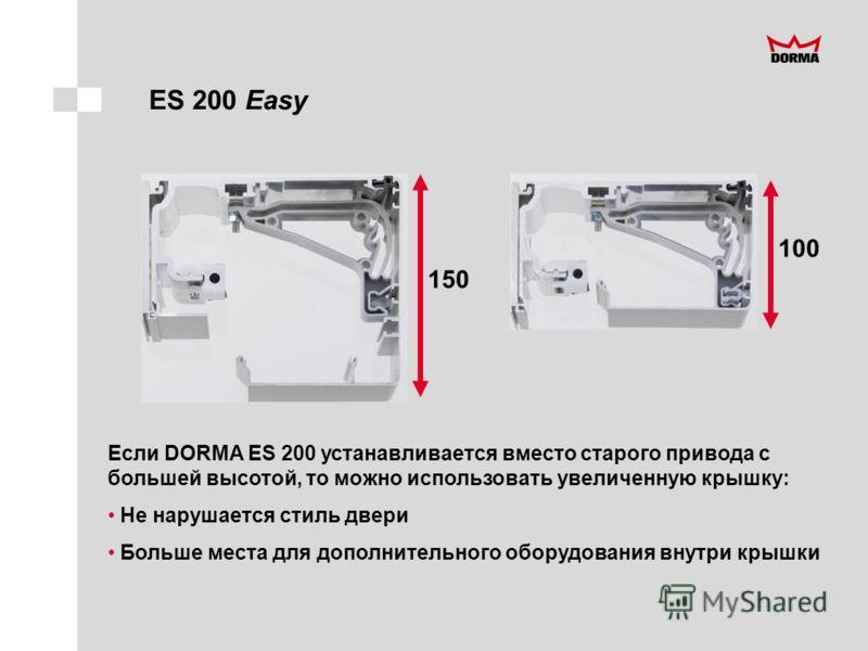 150 100 ES 200 Easy Если DORMA ES 200 устанавливается вместо старого привода с большей высотой, то можно использовать увеличенную крышку: Не нарушается стиль двери Больше места для дополнительного оборудования внутри крышки