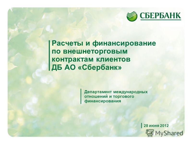 1 Расчеты и финансирование по внешнеторговым контрактам клиентов ДБ АО «Сбербанк» Департамент международных отношений и торгового финансирования 28 июня 2012