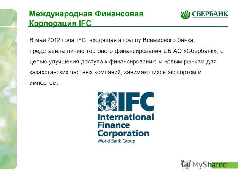 6 Международная Финансовая Корпорация IFC В мае 2012 года IFC, входящая в группу Всемирного банка, представила линию торгового финансирования ДБ АО «Сбербанк», с целью улучшения доступа к финансированию и новым рынкам для казахстанских частных компан