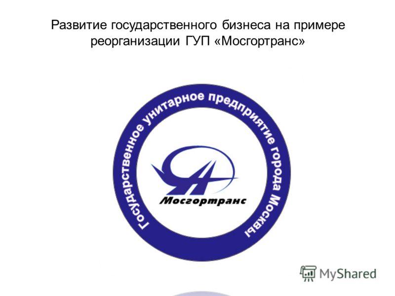 Развитие государственного бизнеса на примере реорганизации ГУП «Мосгортранс»