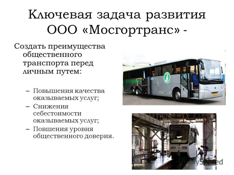 Ключевая задача развития ООО « Мосгортранс » - Создать преимущества общественного транспорта перед личным путем: – Повышения качества оказываемых услуг; – Снижения себестоимости оказываемых услуг; – Повшения уровня общественного доверия.
