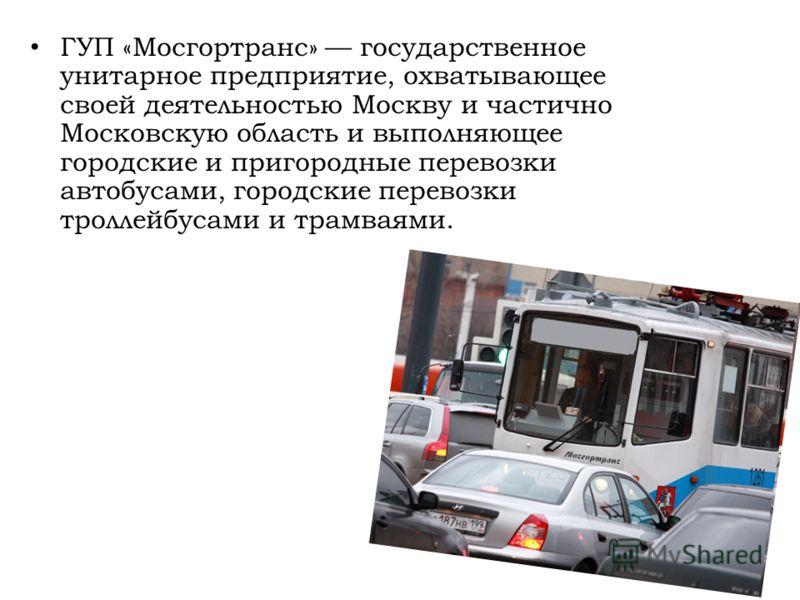 ГУП «Мосгортранс» государственное унитарное предприятие, охватывающее своей деятельностью Москву и частично Московскую область и выполняющее городские и пригородные перевозки автобусами, городские перевозки троллейбусами и трамваями.