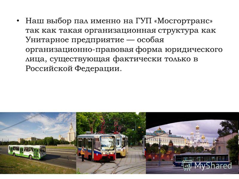 Наш выбор пал именно на ГУП «Мосгортранс» так как такая организационная структура как Унитарное предприятие особая организационно-правовая форма юридического лица, существующая фактически только в Российской Федерации.