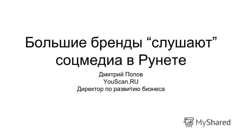 Большие бренды слушают соцмедиа в Рунете Дмитрий Попов YouScan.RU Директор по развитию бизнеса