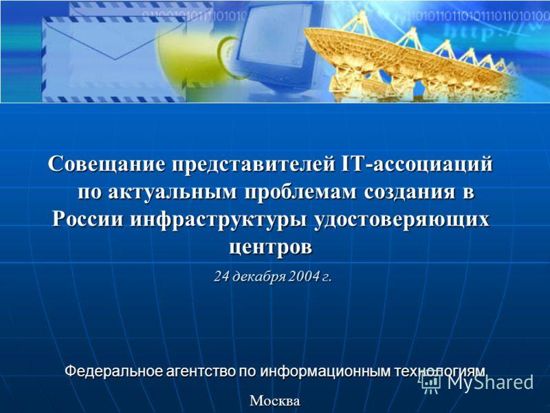 Совещание представителей IT-ассоциаций по актуальным проблемам создания в России инфраструктуры удостоверяющих центров 24 декабря 2004 г. Федеральное агентство по информационным технологиям Москва