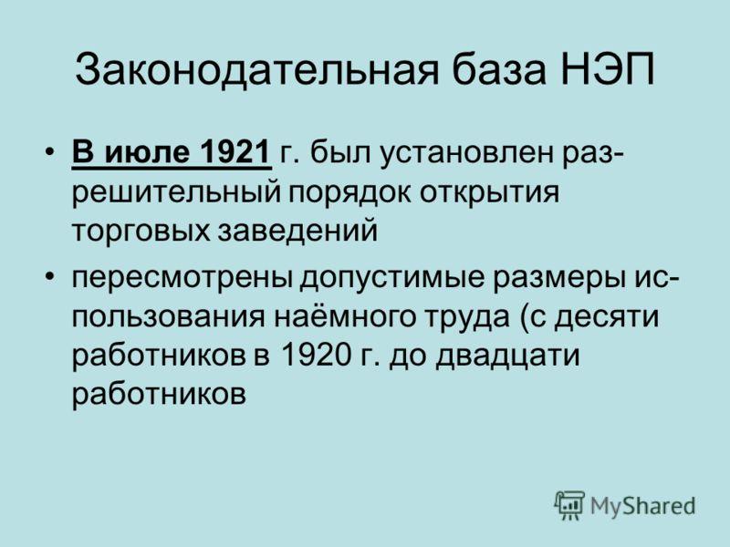 Законодательная база НЭП В июле 1921 г. был установлен раз решительный порядок открытия торговых заведений пересмотрены допустимые размеры ис пользования наёмного труда (с десяти работников в 1920 г. до двадцати работников