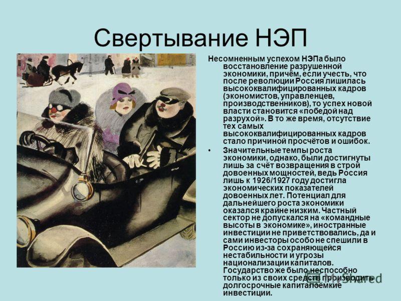 Свертывание НЭП Несомненным успехом НЭПа было восстановление разрушенной экономики, причём, если учесть, что после революции Россия лишилась высококвалифицированных кадров (экономистов, управленцев, производственников), то успех новой власти становит
