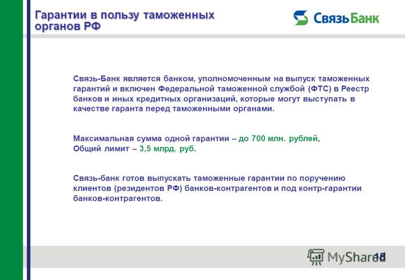 18 Гарантии в пользу таможенных органов РФ Связь-Банк является банком, уполномоченным на выпуск таможенных гарантий и включен Федеральной таможенной службой (ФТС) в Реестр банков и иных кредитных организаций, которые могут выступать в качестве гарант