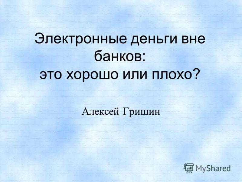 Электронные деньги вне банков: это хорошо или плохо? Алексей Гришин