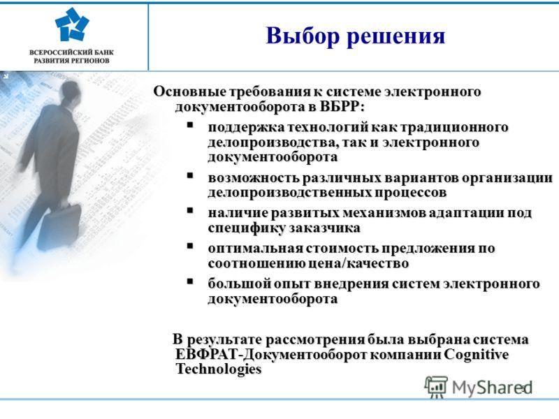 5 Выбор решения Основные требования к системе электронного документооборота в ВБРР: поддержка технологий как традиционного делопроизводства, так и электронного документооборота поддержка технологий как традиционного делопроизводства, так и электронно