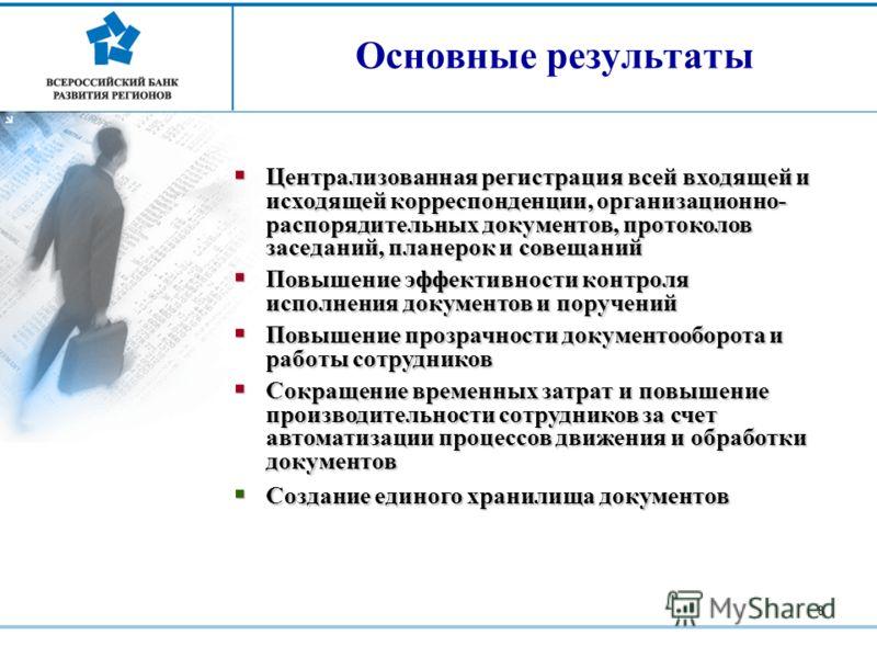8 Основные результаты Централизованная регистрация всей входящей и исходящей корреспонденции, организационно- распорядительных документов, протоколов заседаний, планерок и совещаний Централизованная регистрация всей входящей и исходящей корреспонденц