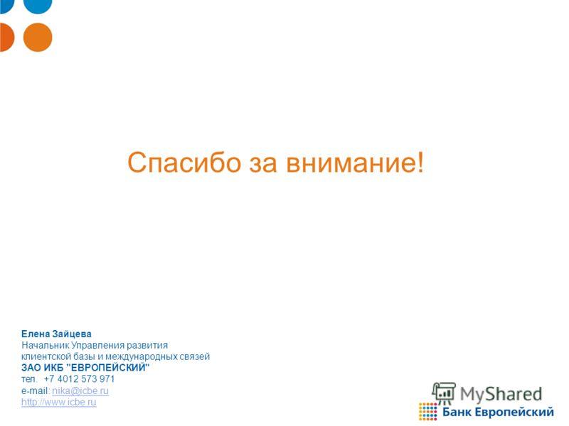 Спасибо за внимание! Елена Зайцева Начальник Управления развития клиентской базы и международных связей ЗАО ИКБ ЕВРОПЕЙСКИЙ тел. +7 4012 573 971 e-mail: nika@icbe.ru http://www.icbe.runika@icbe.ru http://www.icbe.ru