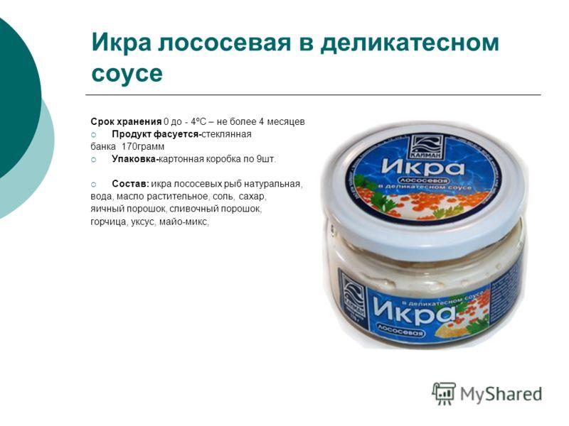 Икра лососевая в деликатесном соусе Срок хранения 0 до - 4ºC – не более 4 месяцев Продукт фасуется-стеклянная банка 170грамм Упаковка-картонная коробка по 9шт. Состав: икра лососевых рыб натуральная, вода, масло растительное, соль, сахар, яичный поро