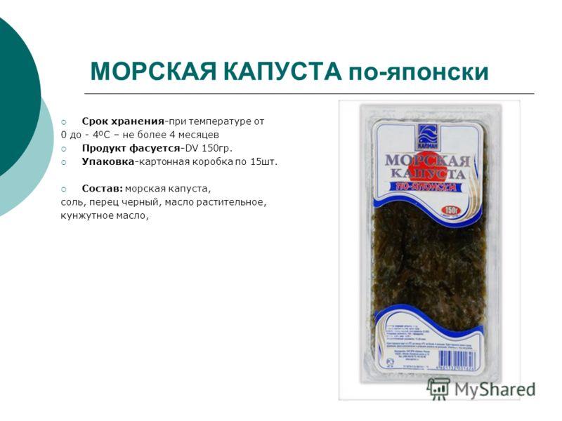 МОРСКАЯ КАПУСТА по-японски Срок хранения-при температуре от 0 до - 4ºC – не более 4 месяцев Продукт фасуется-DV 150гр. Упаковка-картонная коробка по 15шт. Состав: морская капуста, соль, перец черный, масло растительное, кунжутное масло,