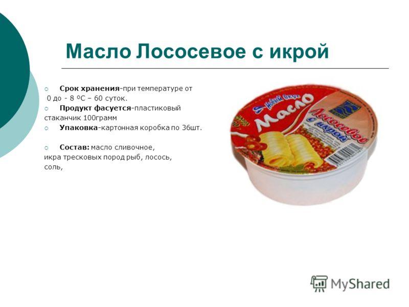 Масло Лососевое с икрой Срок хранения-при температуре от 0 до - 8 ºC – 60 суток. Продукт фасуется-пластиковый стаканчик 100грамм Упаковка-картонная коробка по 36шт. Состав: масло сливочное, икра тресковых пород рыб, лосось, соль,