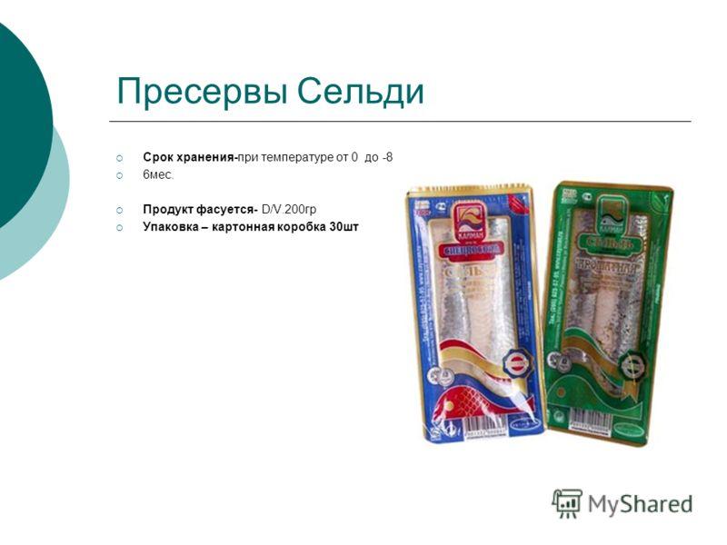 Пресервы Сельди Срок хранения-при температуре от 0 до -8 6мес. Продукт фасуется- D/V.200гр Упаковка – картонная коробка 30шт