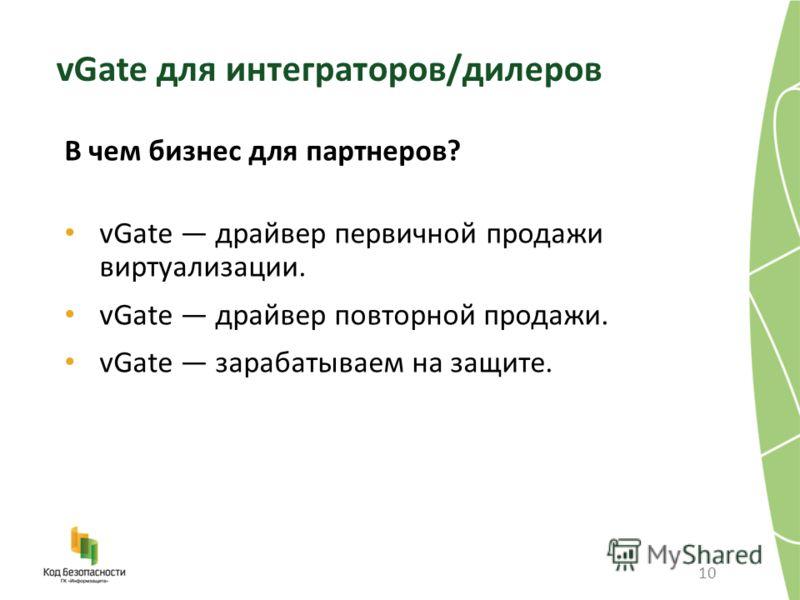 10 В чем бизнес для партнеров? vGate драйвер первичной продажи виртуализации. vGate драйвер повторной продажи. vGate зарабатываем на защите. vGate для интеграторов/дилеров