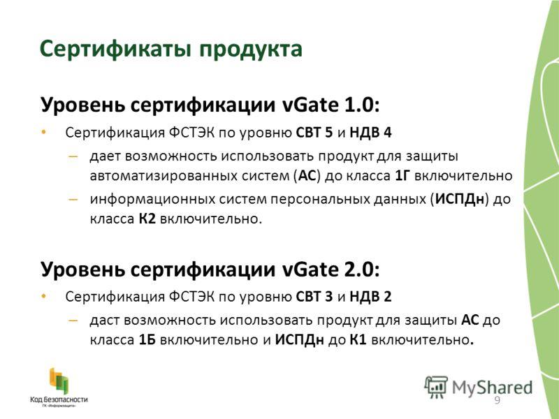 9 Сертификаты продукта Уровень сертификации vGate 1.0: Сертификация ФСТЭК по уровню СВТ 5 и НДВ 4 – дает возможность использовать продукт для защиты автоматизированных систем (АС) до класса 1Г включительно – информационных систем персональных данных