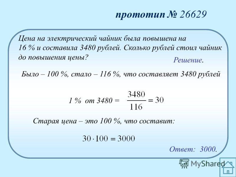 прототип 26629 Ответ: 3000. Цена на электрический чайник была повышена на 16 % и составила 3480 рублей. Сколько рублей стоил чайник до повышения цены? Было – 100 %, стало – 116 %, что составляет 3480 рублей Решение. Старая цена – это 100 %, что соста