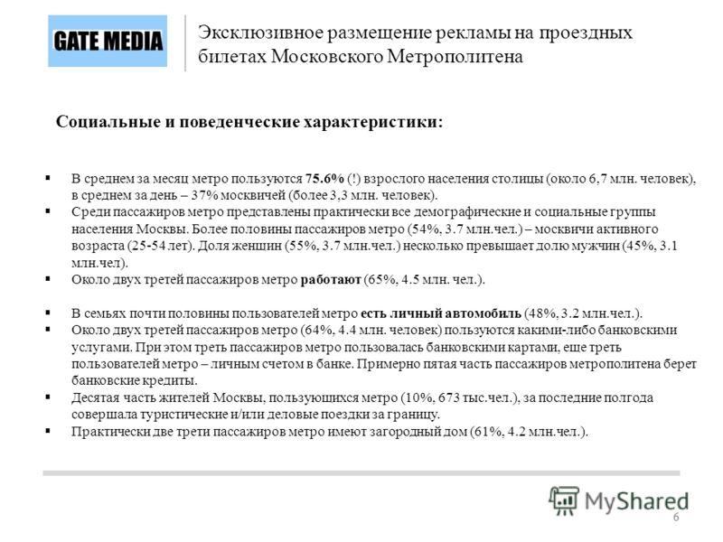 66 В среднем за месяц метро пользуются 75.6% (!) взрослого населения столицы (около 6,7 млн. человек), в среднем за день – 37% москвичей (более 3,3 млн. человек). Среди пассажиров метро представлены практически все демографические и социальные группы